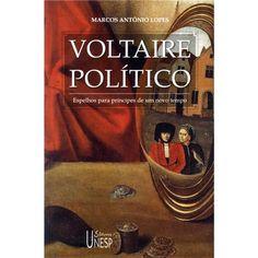 Livro - Voltaire Político: Espelhos para Príncipes de um Novo Tempo - Marcos Antônio Lopes