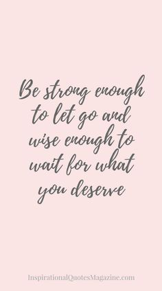 Be strong enough to let go and wise enough to wait for what you deserve Inspirational Quote about Strength