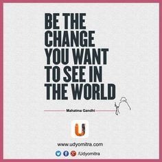 """""""Be the change you want to see in the world"""" MahatmaGandhi -QuoteoftheDay - Udyomitra"""