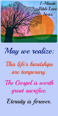 In our daily decisions and in our life's goals, we should remember that life's hardships are temporary but the rewards of eternity are forever. May that thinking motivate us to live for Christ fully. ~ Click image and when it enlarges click again to read a 1-minute devotion about this.