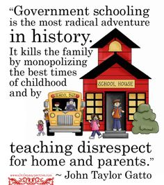"""Government schooling is the most radical adventure in history. It kills the family by monopolizing the best times of childhood and by teaching disrespect for home and parents."" - John Taylor Gatto"