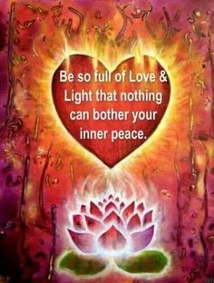 Be so full of love & light  that nothing can bother your inner peace
