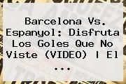 http://tecnoautos.com/wp-content/uploads/imagenes/tendencias/thumbs/barcelona-vs-espanyol-disfruta-los-goles-que-no-viste-video-el.jpg Barcelona vs Espanyol. Barcelona vs. Espanyol: disfruta los goles que no viste (VIDEO) | El ..., Enlaces, Imágenes, Videos y Tweets - http://tecnoautos.com/actualidad/barcelona-vs-espanyol-barcelona-vs-espanyol-disfruta-los-goles-que-no-viste-video-el/