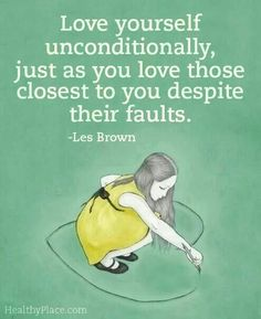Love yourself unconditionally, regardless of the way you see yourself in the mirror.