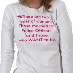There are two types of women. Those married to police officers shirt  Love it!