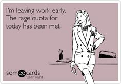 I'm leaving work early. The rage quota for today has been met