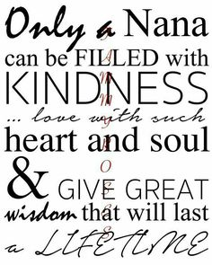 A beautiful printable just for those Nana's out there. Perfect for a gift. Reads: Only a Nana can be filled with kindness . love with such heart and soul & give great wisdom that will last a lifetime Nan Quotes, Grandma Quotes, Love Quotes, Funny Quotes, Inspirational Quotes, Family Quotes, Heaven Quotes, Pomes, Scrapbook Quotes