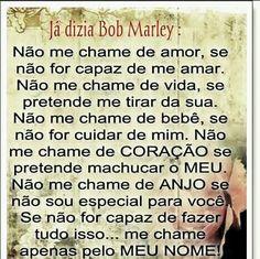 já dizia bob marley: não me chame de amor, se não for capaz de me amar. não me chame de vida, se pretende me tirar da sua. não me chame de bebê, se não for cuidar de mim. não me chame de coração se pretende machucar o meu. não me chame de anjo se não sou especial para você. se não for capaz de fazer tudo isso... me chame apenas pelo meu nome. Bob Marley, Quotes, Tumblr, Memes, Wise Words, In Love Quotes, Love, Thoughts, Messages
