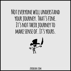 "From a blog post: ""Not everyone will understand your journey. That's fine. It's not their journey to make sense of. It's yours."""