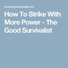 How To Strike With More Power - The Good Survivalist