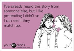 """""""I've already heard this story from someone else, but I like pretending I didn't so I can see if they match up""""  Good gossip motto e-card!"""