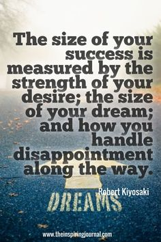 """The size of your success is measured by the strength of your desire; the size of your dream; and how you handle disappointment along the way. Business Motivation, Business Quotes, Success Quotes, Life Quotes, Fear Quotes, Career Quotes, Robert Kiyosaki Quotes, Disappointment Quotes, Motivational Quotes"