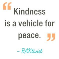 Quotation: Kindness is a vehicle for peace. RAKtivist