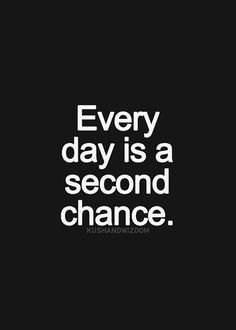 """Everyday is a second chance."""