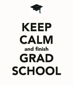 Keep Calm.......and finish Grad School♥ normally I am annoyed by these but this one is true.