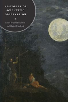 Histories of scientific observation / edited by Lorraine Daston and Elizabeth Lunbeck. Editorial:Chicago ; London : The University of Chicago Press, 2011. http://absysnetweb.bbtk.ull.es/cgi-bin/abnetopac01?TITN=570915
