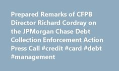Prepared Remarks of CFPB Director Richard Cordray on the JPMorgan Chase Debt Collection Enforcement Action Press Call #credit #card #debt #management http://debt.remmont.com/prepared-remarks-of-cfpb-director-richard-cordray-on-the-jpmorgan-chase-debt-collection-enforcement-action-press-call-credit-card-debt-management/  #debt sellers # Prepared Remarks of CFPB Director Richard Cordray on the JPMorgan Chase Debt Collection Enforcement Action Press Call Thank you for joining this call. Today…
