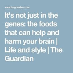 It's not just in the genes: the foods that can help and harm your brain   Life and style   The Guardian