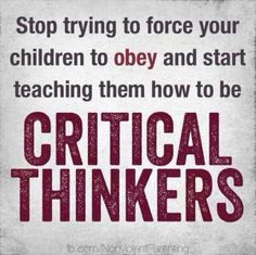 Stop trying to force your children to obey and start teaching them how to be critical thinkers.