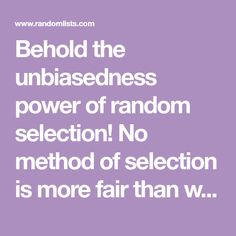 Behold the unbiasedness power of random selection! No method of selection is more fair than what's randomly generated. Check out our random lists or create your own list to randomize.