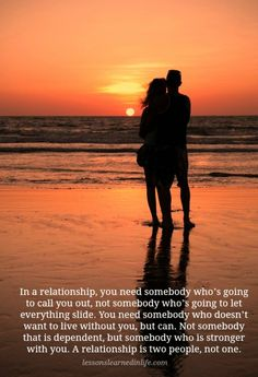 In a relationship, you need somebody who's going to call you out, not somebody who's going to let everything slide. You need somebody who doesn't want to live without you, but can. Not somebody tha...