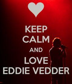 Keep calm and love Eddie Vedder....no problem!!