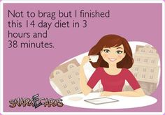 Not to brag but I finished my 14 day diet in 3 hours and 38 minutes