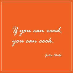 """If you can read, you can cook."" -Julia Child Totally agree ... I taught myself to cook READING Julia's books!"