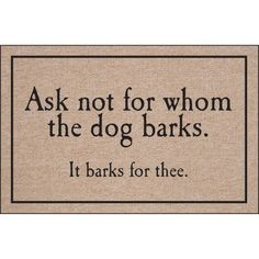 Doormat....Ask not for whom the dog barks. It barks for thee.
