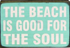 The beach is good for the soul....and I think it's calling my name!!!!!