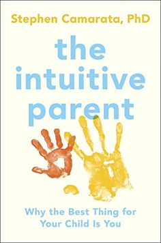 The Intuitive Parent: Why the Best Thing for Your Child is You by Stephen Camarata