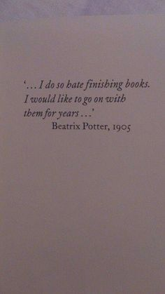 Beatrix Potter quote, 'I do so hate finishing books.  I would like to go on with them for years. '  My sentiments exactly