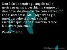 Aforisma di Paulo Coelho : Non è facile sentire gli angeli: nelle nostre preghiere, cerchiamo sempre di dire dove sbagliamo e che cosa vorremmo che ci accadesse. Ma il Signore sa già tutto, e a volte ci chiede solo di ascoltare quello che l'Universo ci dice. E di avere pazienza.