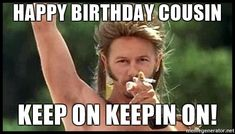 15 Best Happy Birthday Memes For Your Favorite Cousin - Happy Birthday Funny - Funny Birthday meme - - happy-birthday-cousin-meme-keep-on-keepin-on The post 15 Best Happy Birthday Memes For Your Favorite Cousin appeared first on Gag Dad. Happy Birthday Cousin Meme, Happy Birthday Wishes For Him, Happy Birthday Funny Humorous, Birthday Wishes Funny, Happy Birthday Quotes, Birthday Memes, Birthday Greetings, Birthday Ideas, Happy Birthdays