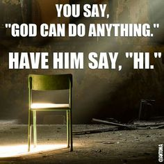 """Atheism, Religion, God is Imaginary. You say, """"God can do anything."""" Have him say, """"Hi."""""""