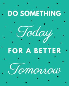 Do something today for a better tomorrow. thedailyquotes.com