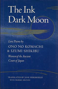 The Ink Dark Moon: Love Poems by Ono no Komachi and Izumi Shikibu, Women of the Ancient Court of Japan, translated by Jane Hirshfield with Mariko Aratani