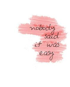 Nobody said it was easy;