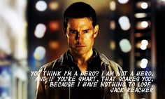 You think I'm a hero? I am not a hero. And if you're smart, that scares you. Because I have nothing to lose.   -Jack Reacher