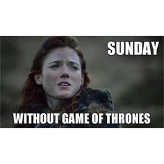 Without game of thrones I have no life