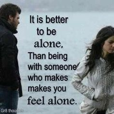 It is better to be alone, than being with someone who makes you feel alone.