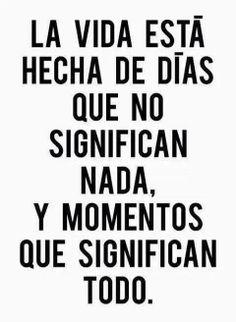 ...días que no significan nada y momentos que significan todo.