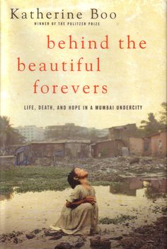 Boo, Katherine.Behind the Beautiful Forevers: Life, Death, and Hope in a Mumbai Undercity.