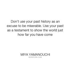 """Miya Yamanouchi - """"Don't use your past history as an excuse to be miserable. Use your past as a testament..."""". life, inspirational-quotes, courage, motivational-quotes, past, confidence, miserable, testament, no-excuses, past-history"""