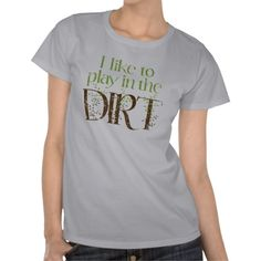 I Like to Play in the Dirt Funny Gardening Tee Shirts
