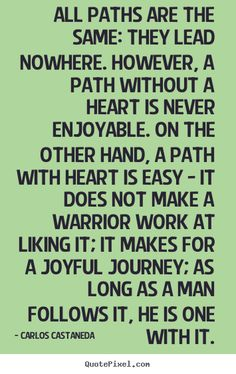 Carlos Castaneda Quotes - All paths are the same: they lead nowhere. However, a path without a heart is never enjoyable. On the other hand, a path with heart is easy - it does not make a warrior work at liking it; it makes for a joyful journey; as long as a man follows it, he is one with it.