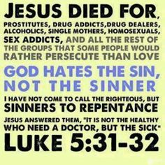 Luke 5:31-32 And Jesus answering said unto them, They that are whole need not a physician; but they that are sick. 32 I came not to call the righteous, but sinners to repentance.(KJV)