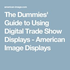The Dummies' Guide to Using Digital Trade Show Displays - American Image Displays