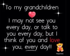 To my grandchildren I may not see you every day, or talk to you every day, but I think of you and love you, every day!!