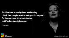 Zaha Hadid: Architecture is really about well-being. I think that people want to feel good in a space… On the one hand it's about shelter, but it's also about pleasure.